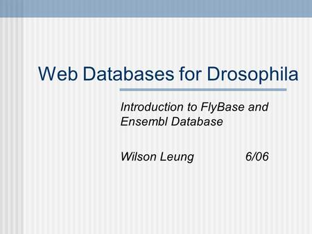Web Databases for Drosophila Introduction to FlyBase and Ensembl Database Wilson Leung6/06.