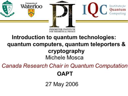 Michele Mosca Canada Research Chair in Quantum Computation 27 May 2006 Introduction to quantum technologies: quantum computers, quantum teleporters & cryptography.