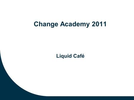Change Academy 2011 Liquid Café. Preparation for the Liquid Cafe Identify one practical challenge or burning question that will move your initiative forward.