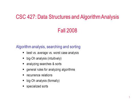 1 CSC 427: Data Structures and Algorithm Analysis Fall 2008 Algorithm analysis, searching and sorting  best vs. average vs. worst case analysis  big-Oh.