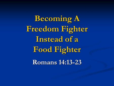Becoming A Freedom Fighter Instead of a Food Fighter Romans 14:13-23.