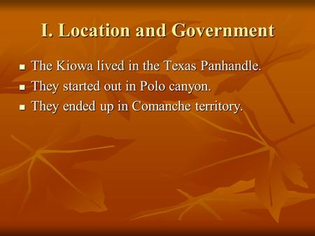 I. Location and Government The Kiowa lived in the Texas Panhandle. The Kiowa lived in the Texas Panhandle. They started out in Polo canyon. They started.