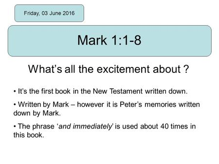 Friday, 03 June 2016 Mark 1:1-8 What's all the excitement about ? It's the first book in the New Testament written down. Written by Mark – however it is.