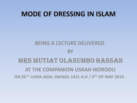 MODE OF DRESSING IN ISLAM BEING A LECTURE DELIVERED BY MRS MUTIAT OLASUMBO HASSAN AT THE COMPANION USRAH IKORODU ON 26 TH JUMA-ADAL AWWAL 1431 A.H / 9.