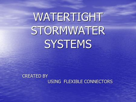 WATERTIGHT STORMWATER SYSTEMS CREATED BY USING FLEXIBLE CONNECTORS USING FLEXIBLE CONNECTORS.