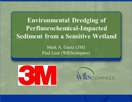 Environmental Dredging of Perfluorochemical-Impacted Sediment from a Sensitive Wetland Mark A. Gaetz (3M) Paul Lear (WRScompass)