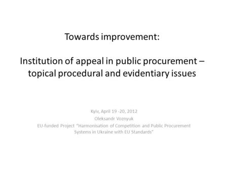 Towards improvement: Institution of appeal in public procurement – topical procedural and evidentiary issues Kyiv, April 19 -20, 2012 Oleksandr Voznyuk.