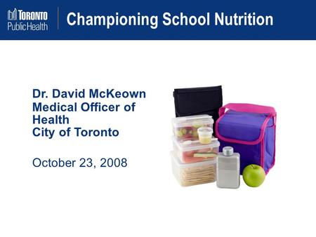 Championing School Nutrition Dr. David McKeown Medical Officer of Health City of Toronto October 23, 2008.