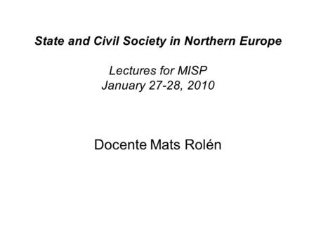 State and Civil Society in Northern Europe Lectures for MISP January 27-28, 2010 Docente Mats Rolén.
