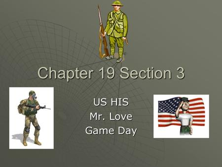 Chapter 19 Section 3 US HIS Mr. Love Game Day. Combat in WW I  America believes that their troops can end the war in Europe quickly. T or F?  That answer.