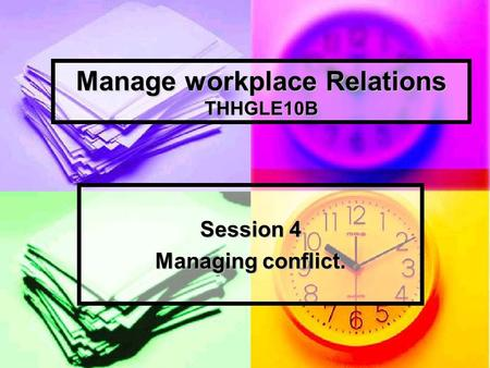 Manage workplace Relations THHGLE10B Session 4 Managing conflict.