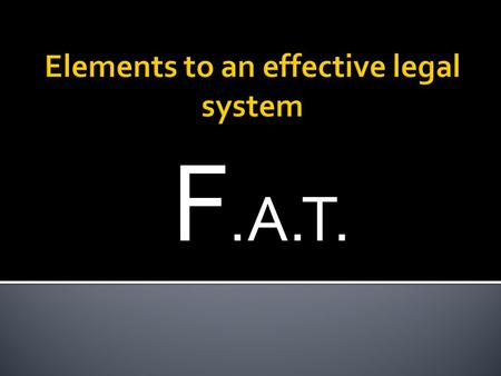 F.A.T..  For a legal system to operate effectively it must provide processes and procedures to help ensure that all parties involved in a legal dispute.