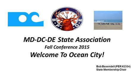 MD-DC-DE State Association Fall Conference 2015 Welcome To Ocean City! Bob Baxendell (PER #2354) State Membership Chair.