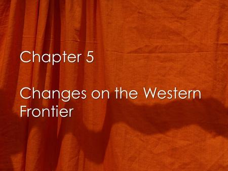 Chapter 5 Changes on the Western Frontier. The Culture of the Plains Indians The Horse and the Buffalo –The horse gives mobility –The Buffalo used for.