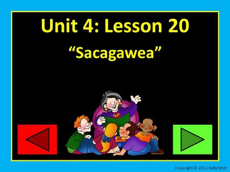 "Unit 4: Lesson 20 ""Sacagawea"" Copyright © 2012 Kelly Mott."