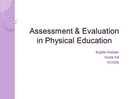Assessment & Evaluation in Physical Education Brigitte Webster Grade 5/6 WCDSB.
