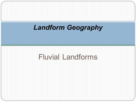 Landform Geography Fluvial Landforms. Stream Gradation Streams evolve to carry just the amount of sediment produced by their drainage basin.