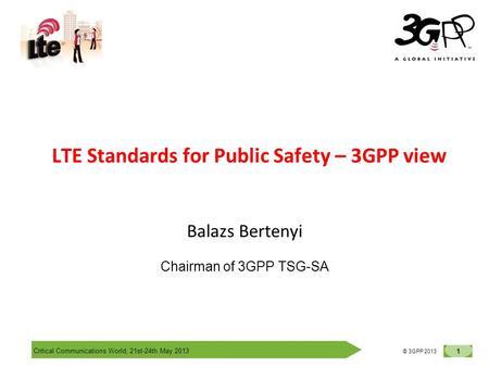 Critical Communications World, 21st-24th May 2013 1 © 3GPP 2012 © 3GPP 2013 LTE Standards for Public Safety – 3GPP view Balazs Bertenyi Chairman of 3GPP.