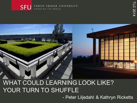 TLC 2014 WHAT COULD LEARNING LOOK LIKE? YOUR TURN TO SHUFFLE - Peter Liljedahl & Kathryn Ricketts.