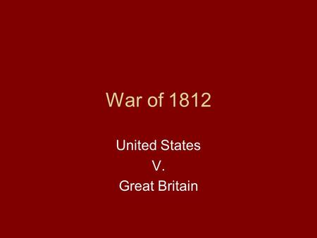 War of 1812 United States V. Great Britain. Causes of the War! Issues started under Jefferson, but would continue and come to war under Madison.