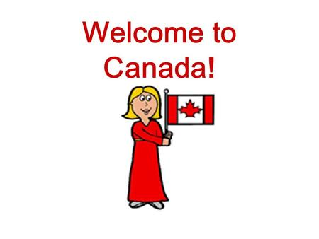 Welcome to Canada!. Canada has two official languages. Can you guess what they are?