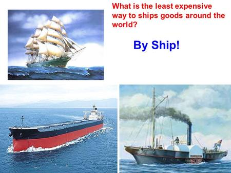 What is the least expensive way to ships goods around the world? By Ship!