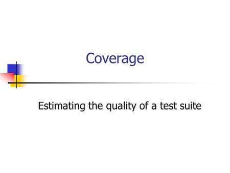 Coverage Estimating the quality of a test suite. 2 Code Coverage A code coverage model calls out the parts of an implementation that must be exercised.