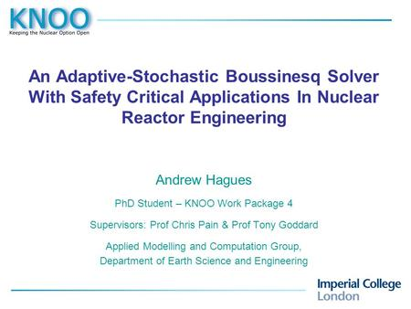 An Adaptive-Stochastic Boussinesq Solver With Safety Critical Applications In Nuclear Reactor Engineering Andrew Hagues PhD Student – KNOO Work Package.