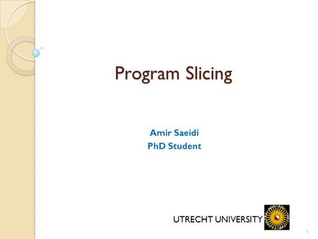 1 Program Slicing Amir Saeidi PhD Student UTRECHT UNIVERSITY.