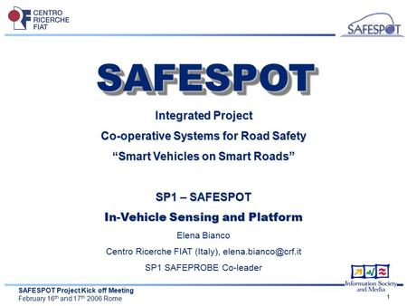"SAFESPOT Project Kick off Meeting February 16 th and 17 th 2006 Rome 1 Integrated Project Co-operative Systems for Road Safety ""Smart Vehicles on Smart."