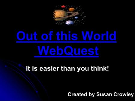 Out of this World WebQuest It is easier than you think! Created by Susan Crowley.