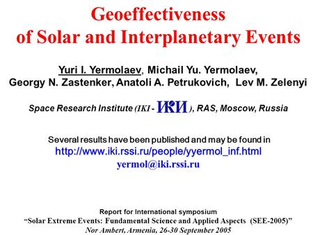 Geoeffectiveness of Solar and Interplanetary Events Yuri I. Yermolaev, Michail Yu. Yermolaev, Georgy N. Zastenker, Anatoli A. Petrukovich, Lev M. Zelenyi.