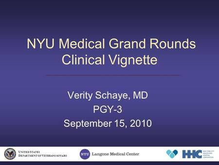 NYU Medical Grand Rounds Clinical Vignette Verity Schaye, MD PGY-3 September 15, 2010 U NITED S TATES D EPARTMENT OF V ETERANS A FFAIRS.