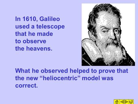 "In 1610, Galileo used a telescope that he made to observe the heavens. What he observed helped to prove that the new ""heliocentric"" model was correct."