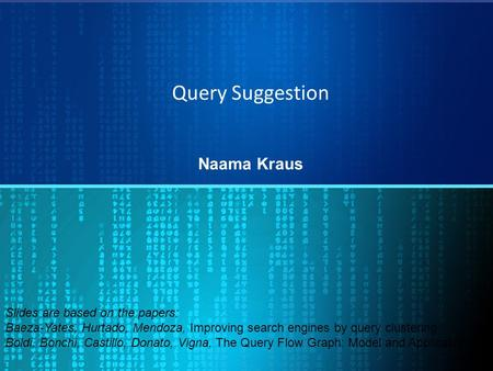 Query Suggestion Naama Kraus Slides are based on the papers: Baeza-Yates, Hurtado, Mendoza, Improving search engines by query clustering Boldi, Bonchi,