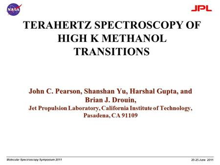 Molecular Spectroscopy Symposium 2011 20-25 June 2011 TERAHERTZ SPECTROSCOPY OF HIGH K METHANOL TRANSITIONS John C. Pearson, Shanshan Yu, Harshal Gupta,
