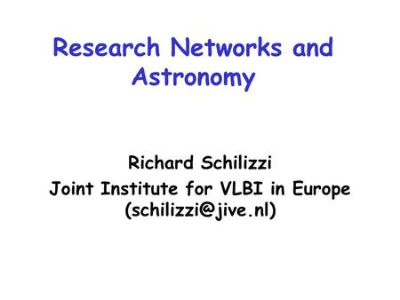 Research Networks and Astronomy Richard Schilizzi Joint Institute for VLBI in Europe