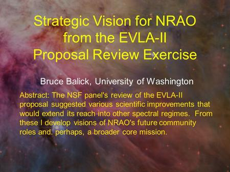 Strategic Vision for NRAO from the EVLA-II Proposal Review Exercise Bruce Balick, University of Washington Abstract: The NSF panel's review of the EVLA-II.