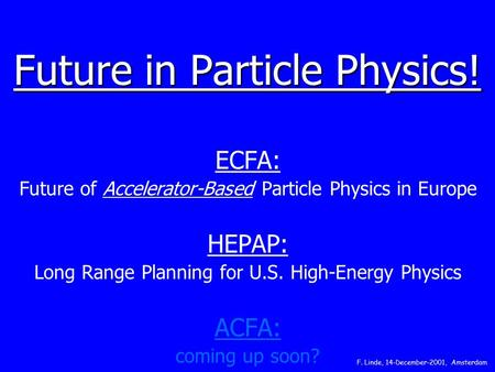 Future in Particle Physics! ECFA: Future of Accelerator-Based Particle Physics in Europe HEPAP: Long Range Planning for U.S. High-Energy Physics ACFA: