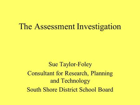 The Assessment Investigation Sue Taylor-Foley Consultant for Research, Planning and Technology South Shore District School Board.