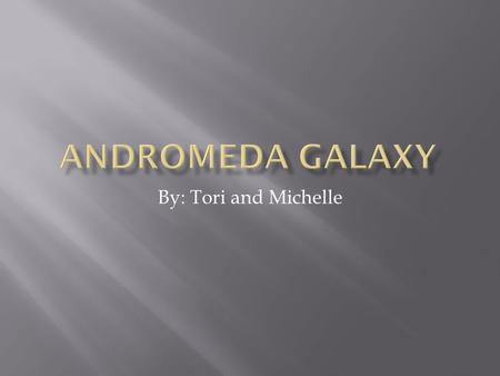 By: Tori and Michelle.  The Andromeda galaxy is a spiral galaxy approximately 2.5 million light-years away.  It is also known as Messier 31, M31, or.