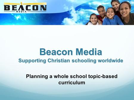 Beacon Media Supporting Christian schooling worldwide Planning a whole school topic-based curriculum.