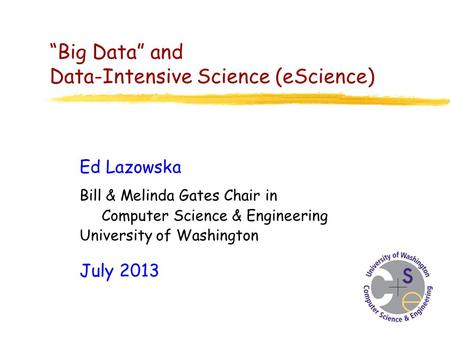 """Big Data"" and Data-Intensive Science (eScience) Ed Lazowska Bill & Melinda Gates Chair in Computer Science & Engineering University of Washington July."