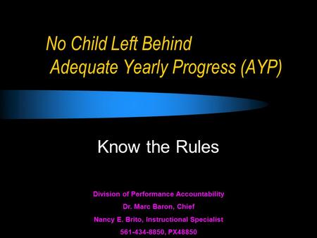 No Child Left Behind Adequate Yearly Progress (AYP) Know the Rules Division of Performance Accountability Dr. Marc Baron, Chief Nancy E. Brito, Instructional.