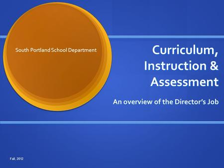 Curriculum, Instruction & Assessment An overview of the Director's Job South Portland School Department Fall, 2012.
