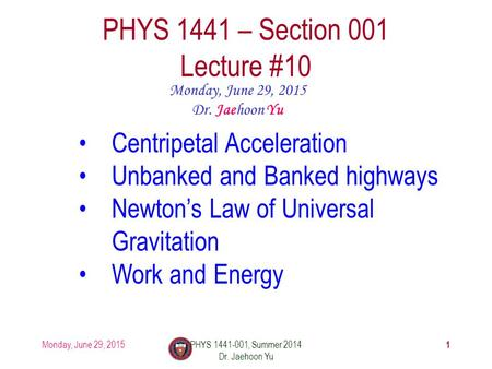 Monday, June 29, 2015PHYS 1441-001, Summer 2014 Dr. Jaehoon Yu 1 PHYS 1441 – Section 001 Lecture #10 Monday, June 29, 2015 Dr. Jaehoon Yu Centripetal Acceleration.