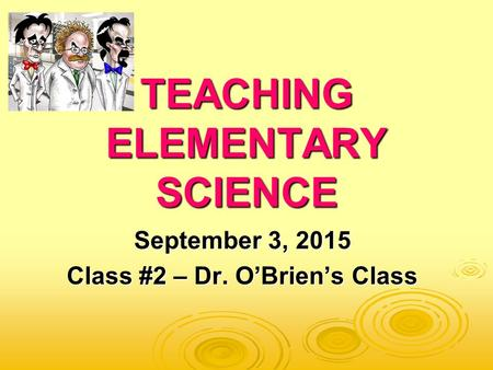 TEACHING ELEMENTARY SCIENCE September 3, 2015 Class #2 – Dr. O'Brien's Class.