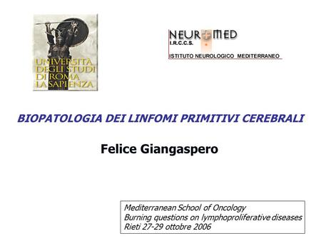 Felice Giangaspero BIOPATOLOGIA DEI LINFOMI PRIMITIVI CEREBRALI Mediterranean School of Oncology Burning questions on lymphoproliferative diseases Rieti.