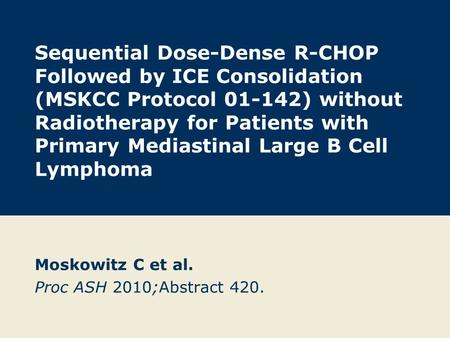 Sequential Dose-Dense R-CHOP Followed by ICE Consolidation (MSKCC Protocol 01-142) without Radiotherapy for Patients with Primary Mediastinal Large B Cell.