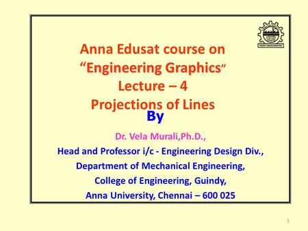 "Engineering Graphics Anna Edusat course on ""Engineering Graphics "" Lecture – 4 Projections of Lines Dr. Vela Murali,Ph.D., Head and Professor i/c - Engineering."